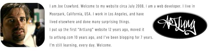 ArtLung: I am Joe Crawford. Welcome to my website circa July 2008. I am a web developer. I live in Moorpark, California, USA. I work in Los Angeles, and have lived elsewhere and done many surprising things. I put up the first ArtLung website 12 years ago, moved it to artlung.com 10 years ago, nd I've been blogging for 7 years. I'm still learning, every day. Welcome.